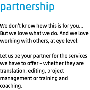 partnership We don't know how this is for you… But we love what we do. And we love working with others, at eye level. Let us be your partner for the services we have to offer – whether they are translation, editing, project management or training and coaching.